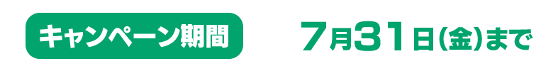 キャンペーン期間:~7月31日(金)まで